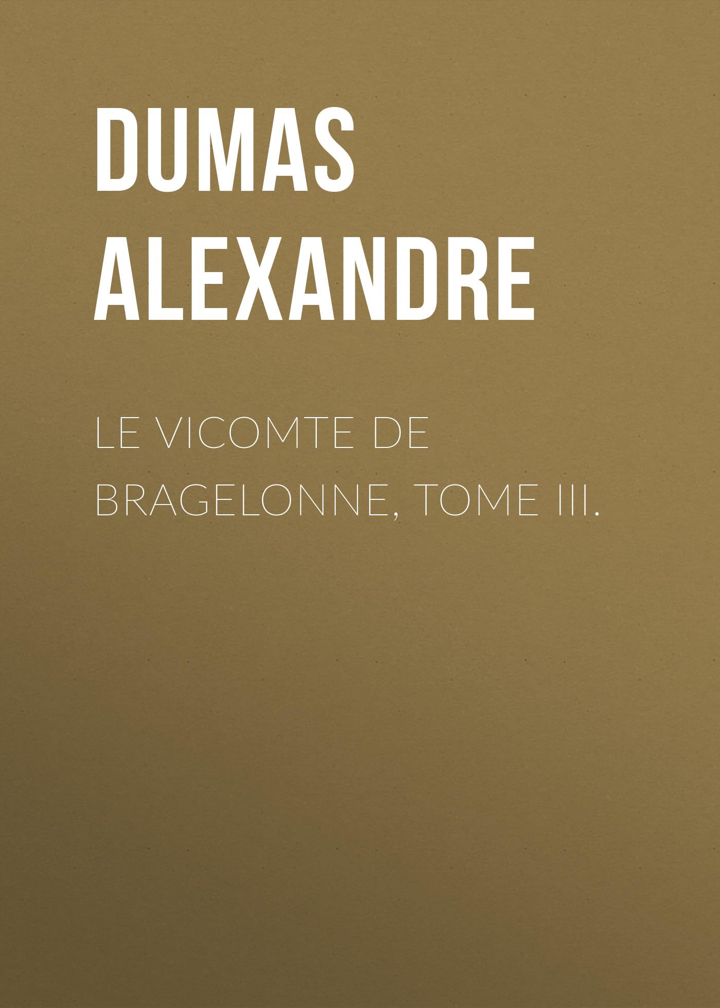 Александр Дюма Le vicomte de Bragelonne, Tome III. александр дюма la san felice tome 03