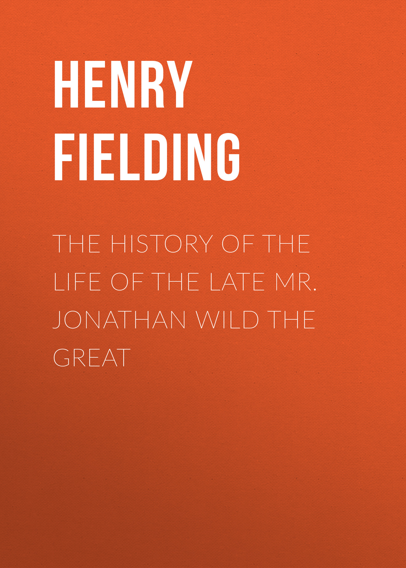 Генри Филдинг The History of the Life of the Late Mr. Jonathan Wild the Great the great life photographers