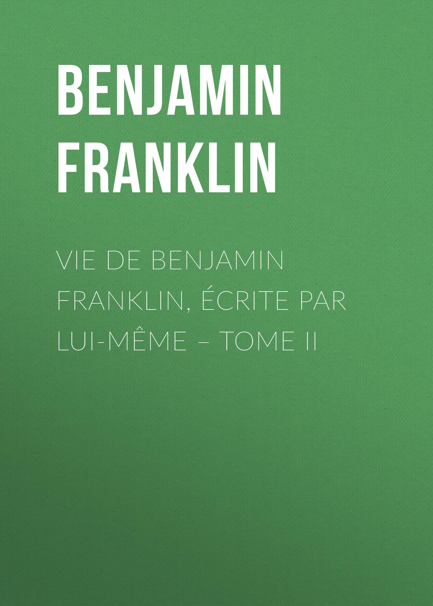 купить Бенджамин Франклин Vie de Benjamin Franklin, écrite par lui-même – Tome II онлайн