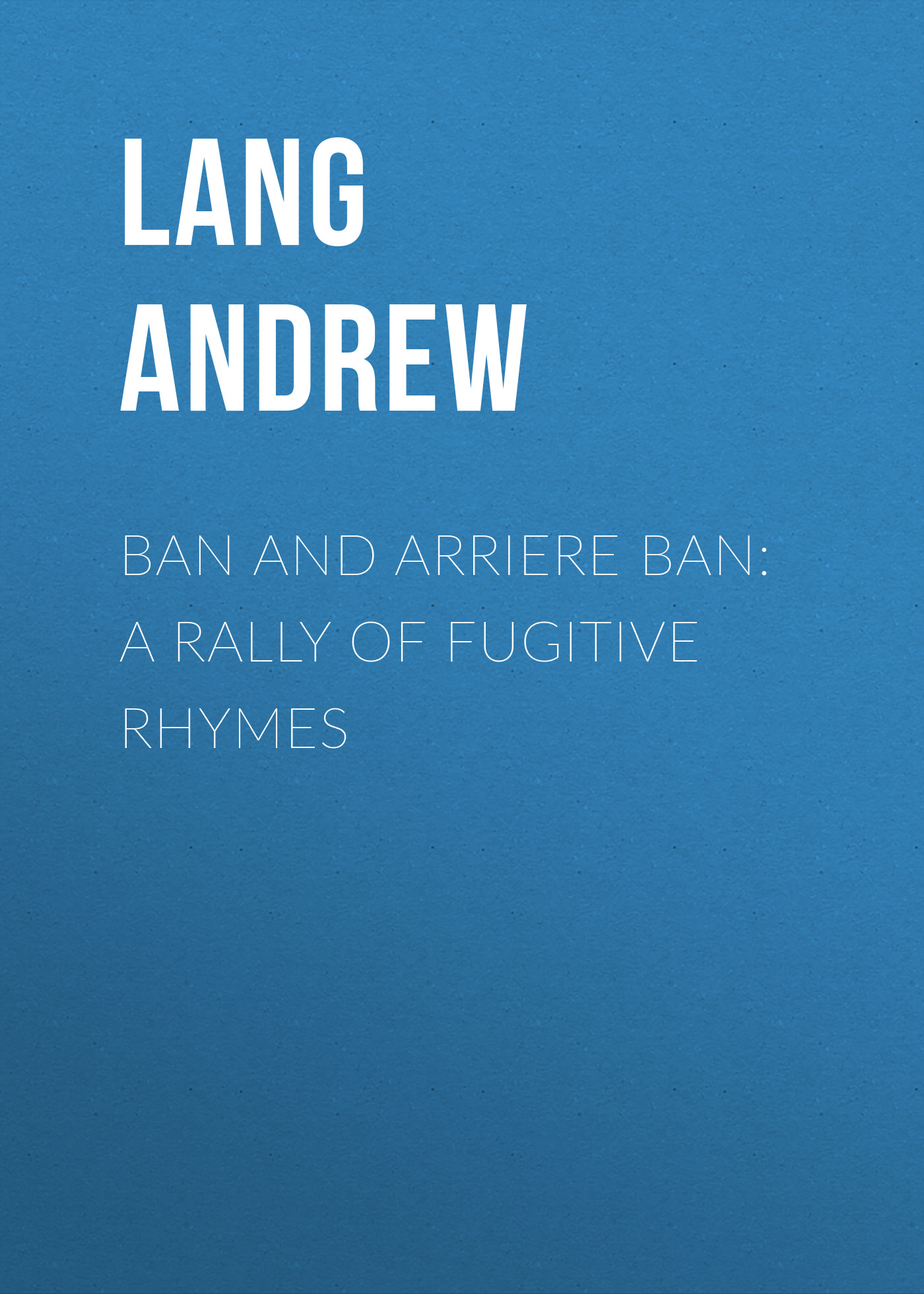 Lang Andrew Ban and Arriere Ban: A Rally of Fugitive Rhymes andrew lang tales of troy and greece