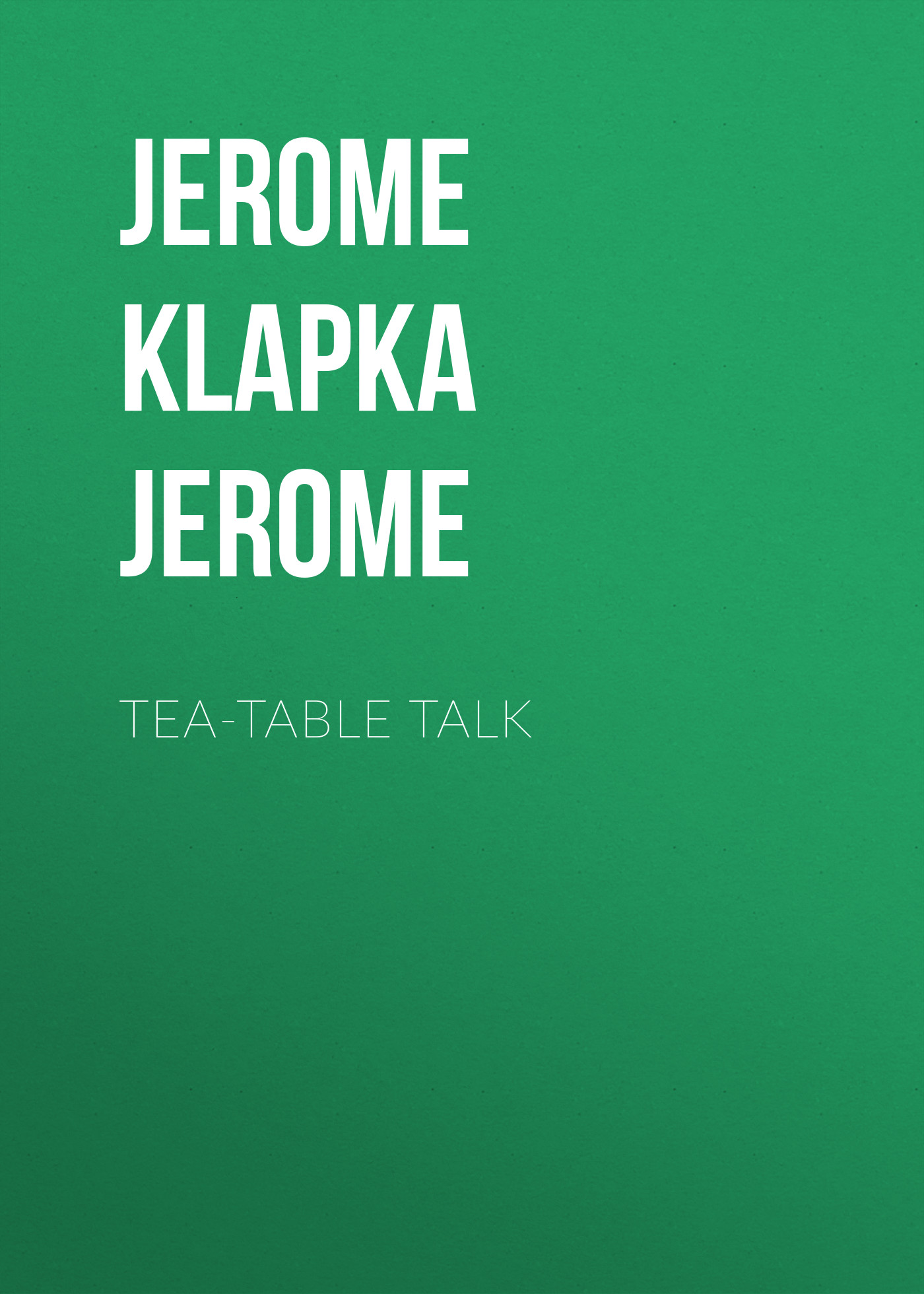 Джером Клапка Джером Tea-Table Talk джером клапка джером diary of a pilgrimage