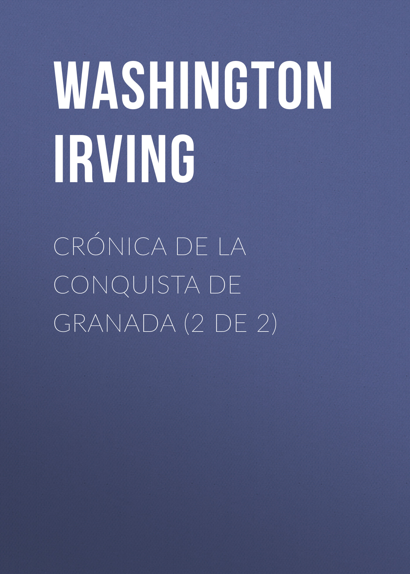 Вашингтон Ирвинг Crónica de la conquista de Granada (2 de 2) вашингтон ирвинг histoire de la conquete de grenade t 2