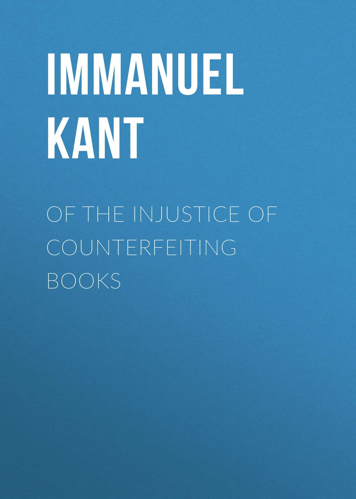 Immanuel Kant Of the Injustice of Counterfeiting Books immanuel kant die metaphysik der sitten