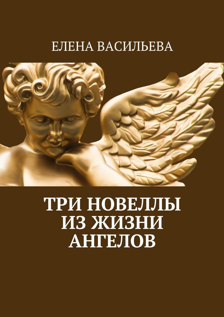 Елена Васильева Три новеллы изжизни ангелов ангелов круче не бывает