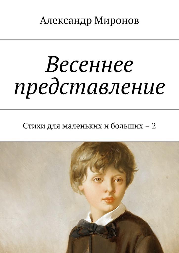 Александр Миронов Весеннее представление. Стихи для маленькихибольших – 2