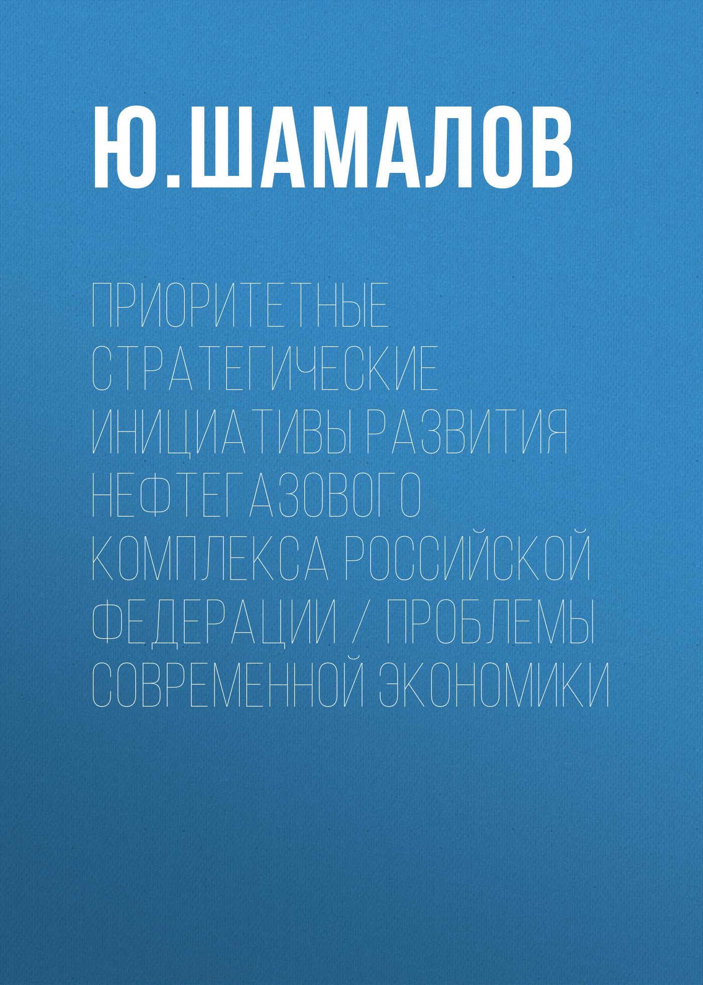 Ю. Шамалов Приоритетные стратегические инициативы развития нефтегазового комплекса Российской Федерации / Проблемы современной экономики