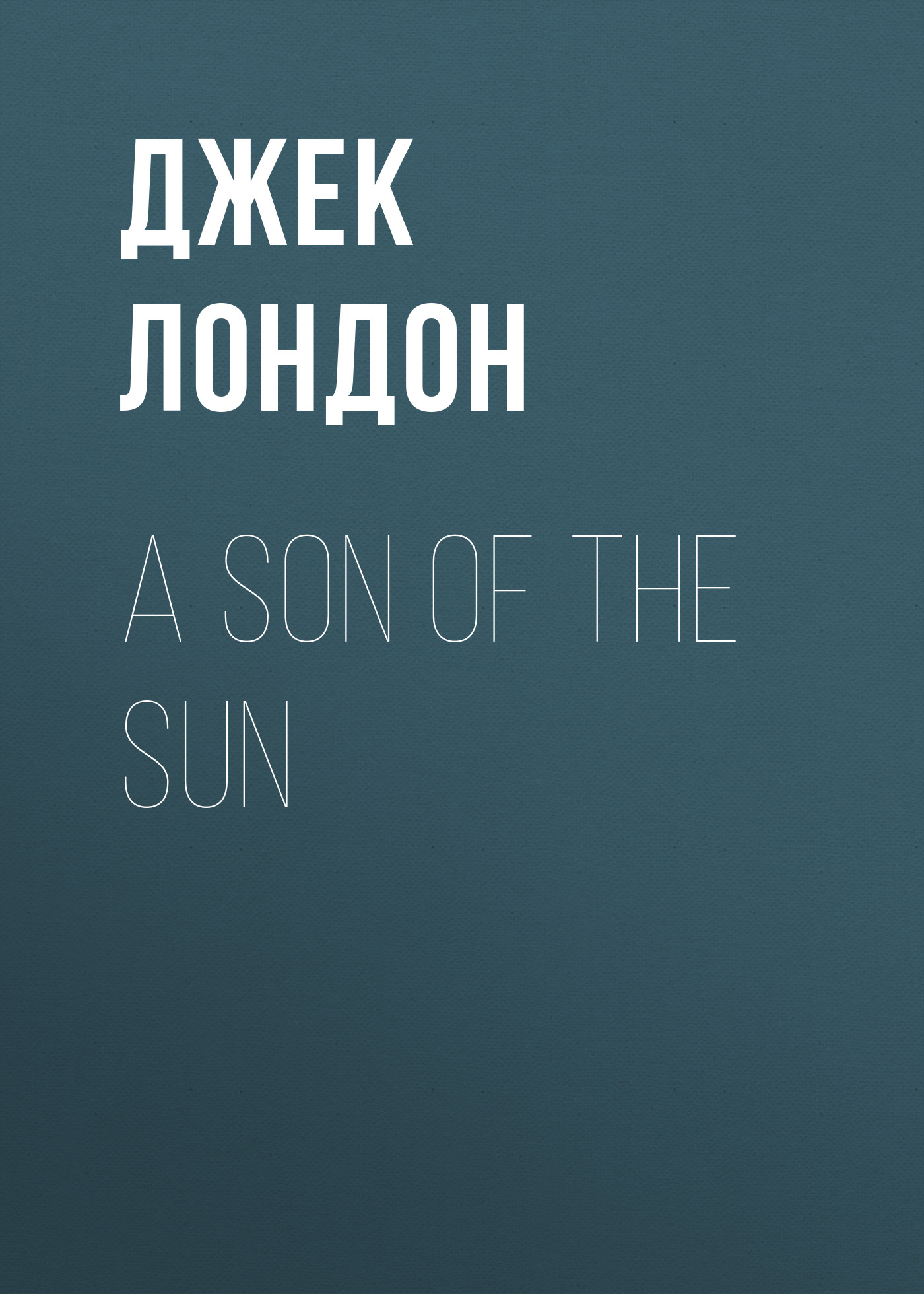 Джек Лондон A Son Of The Sun london j a son of the sun сollection of short stories