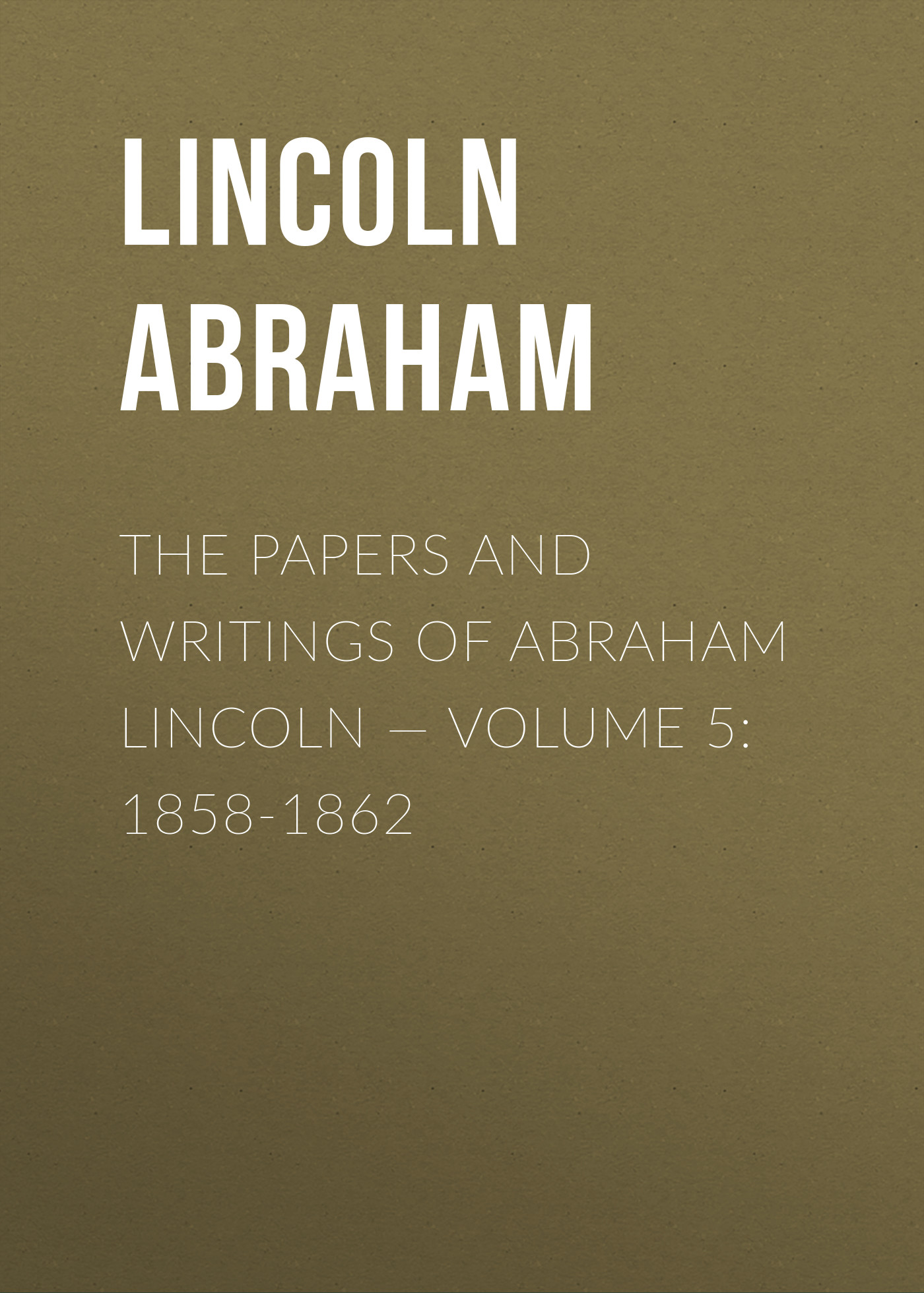 Lincoln Abraham The Papers And Writings Of Abraham Lincoln — Volume 5: 1858-1862 grahame smith s abraham lincoln vampire hunter