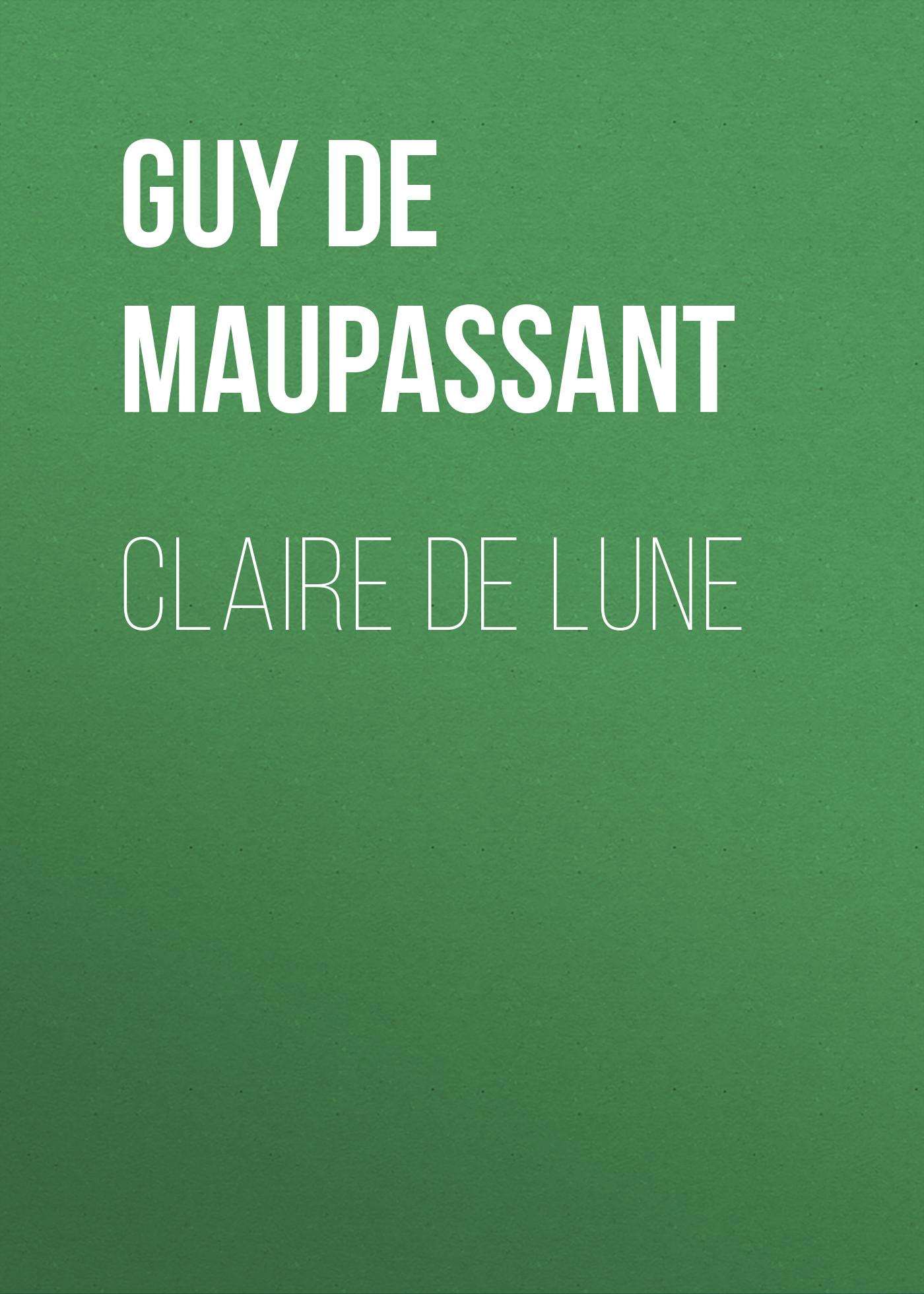 Ги де Мопассан Claire de Lune ги де мопассан œuvres complètes de guy de maupassant volume 03