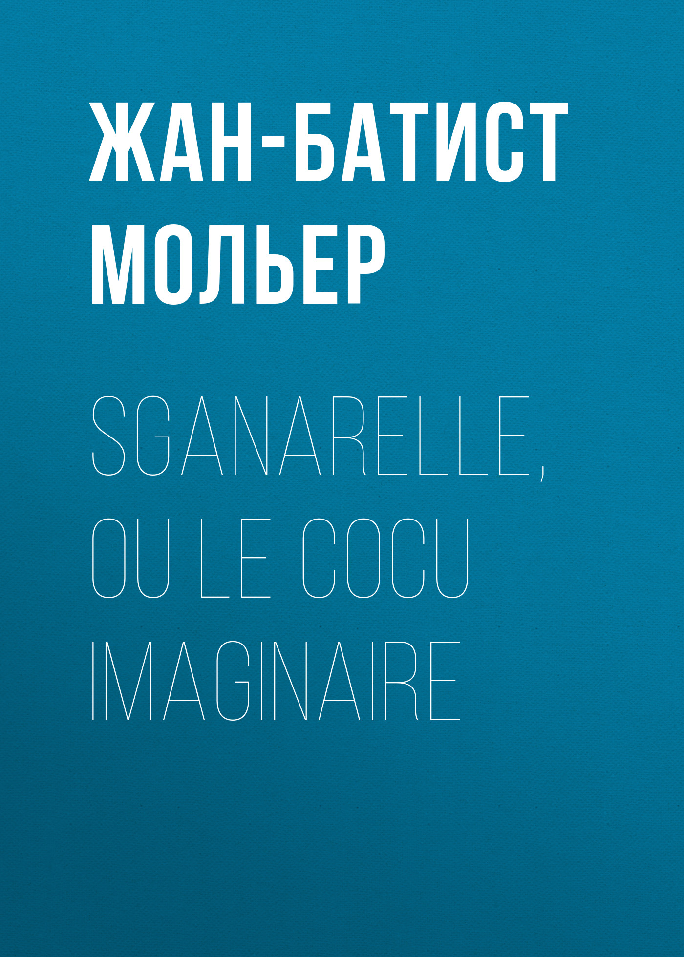 Жан-Батист Мольер Sganarelle, ou le Cocu imaginaire жан батист мольер скупой