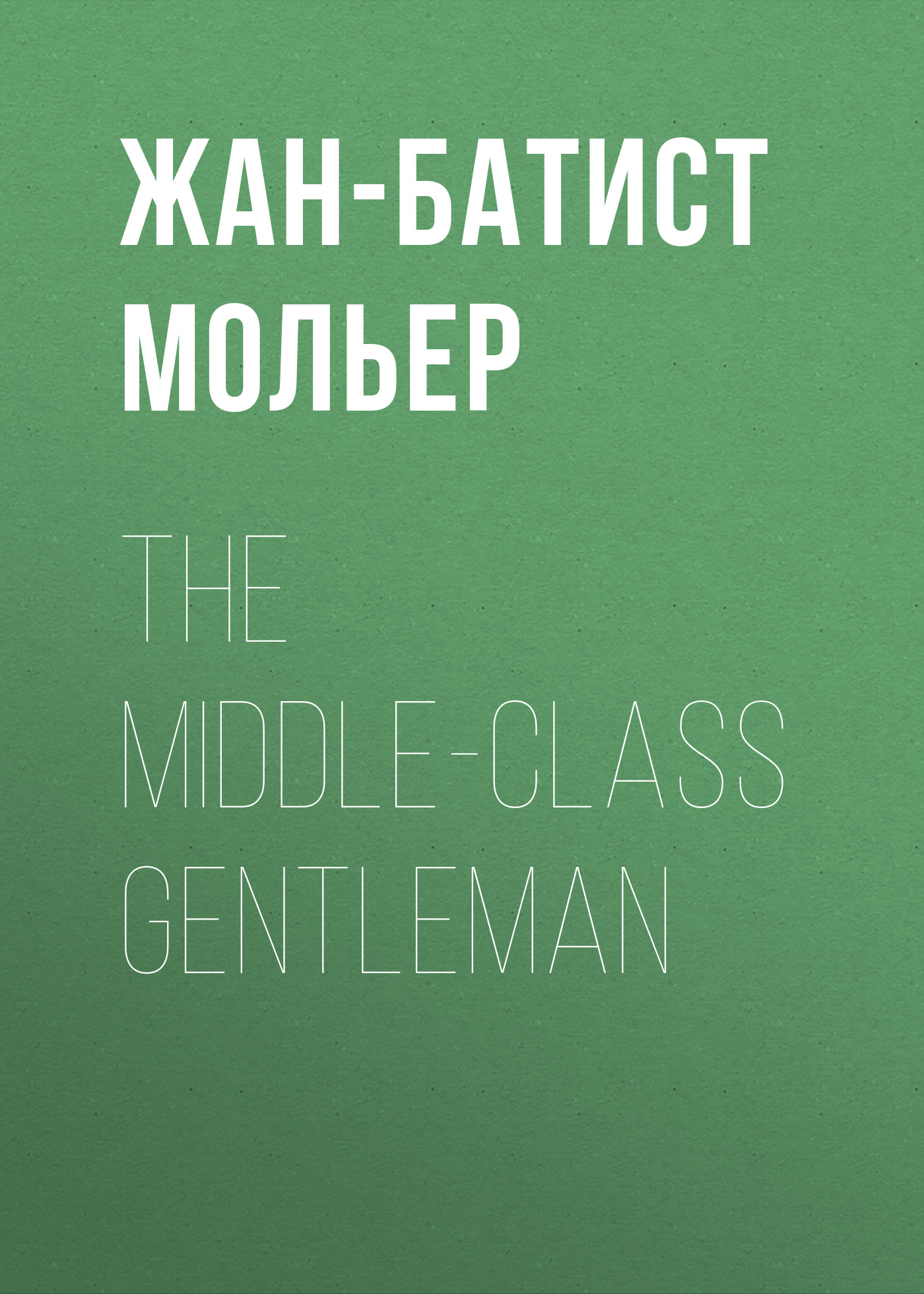 Мольер (Жан-Батист Поклен) The Middle-Class Gentleman margaret mcphee the regency season gentleman rogues the gentleman rogue the lost gentleman