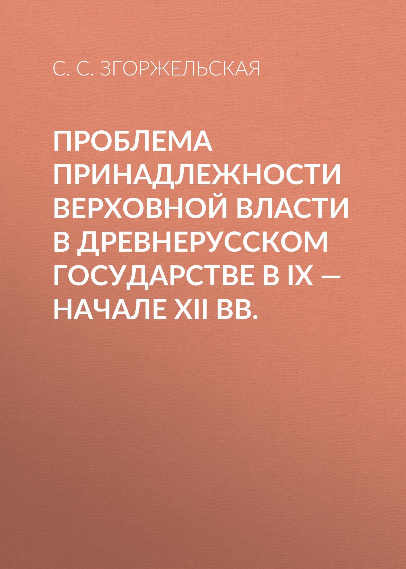 купить С. С. Згоржельская Проблема принадлежности верховной власти в Древнерусском государстве в IX – начале XII вв. по цене 150 рублей