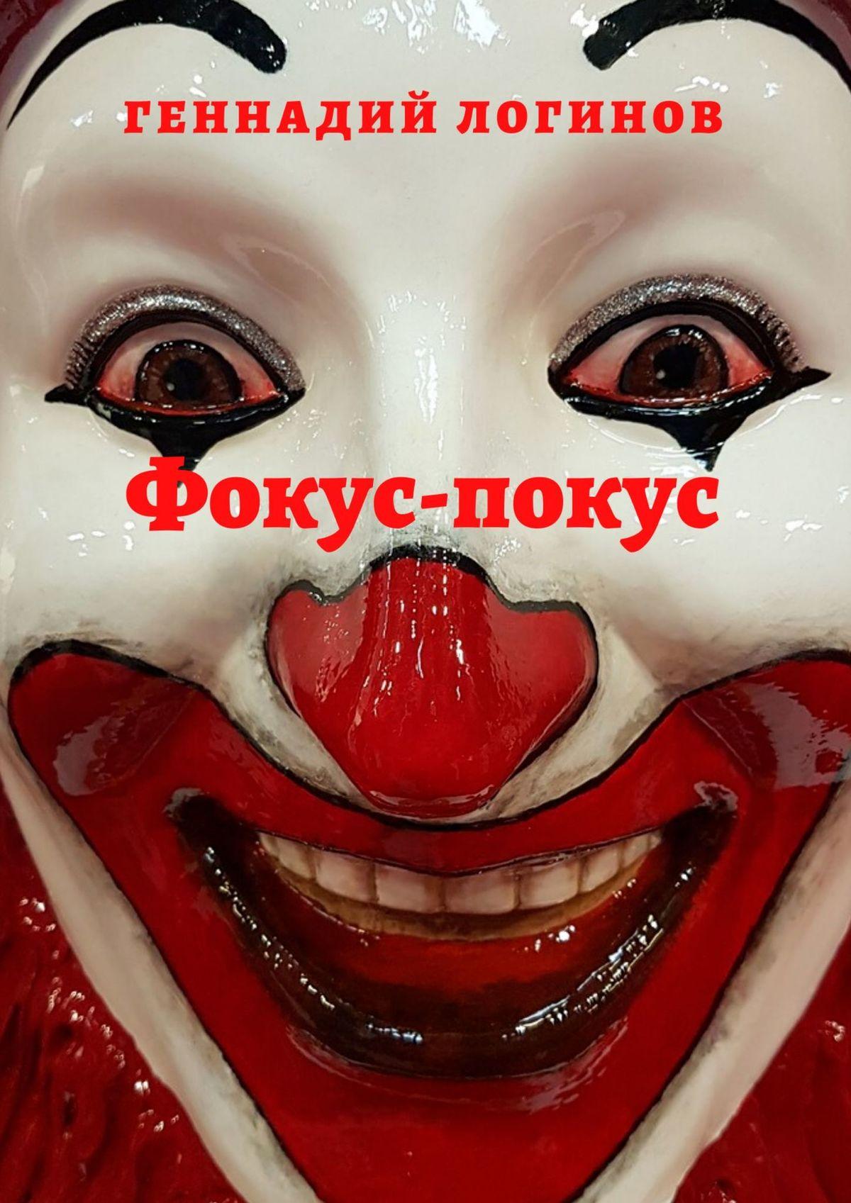 Геннадий Логинов Фокус-покус. История одного циркача заворотный в кухтик или история одной аномалии