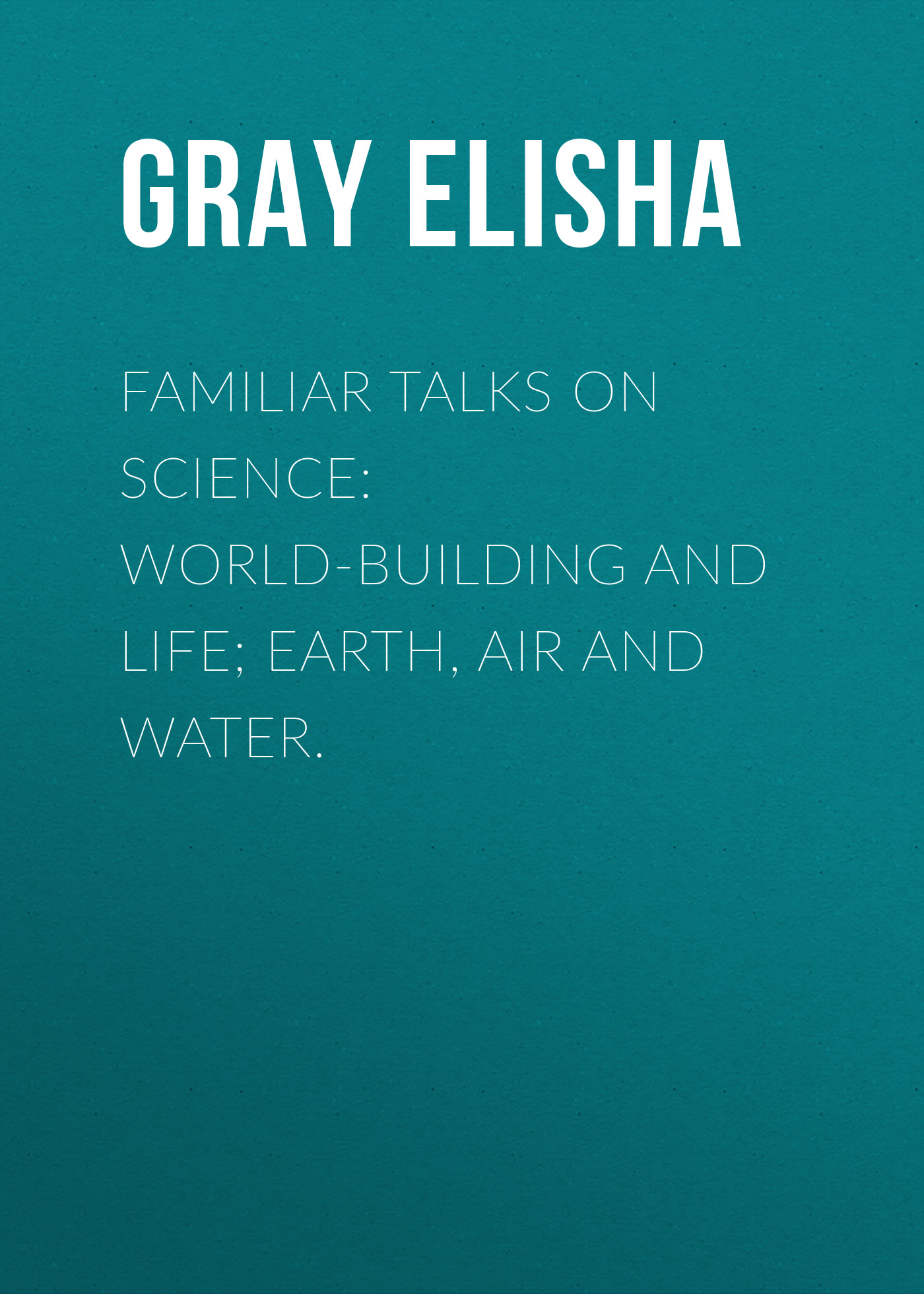 Gray Elisha Familiar Talks on Science: World-Building and Life; Earth, Air and Water. фляга сима ленд pro life 750ml gray 1401842