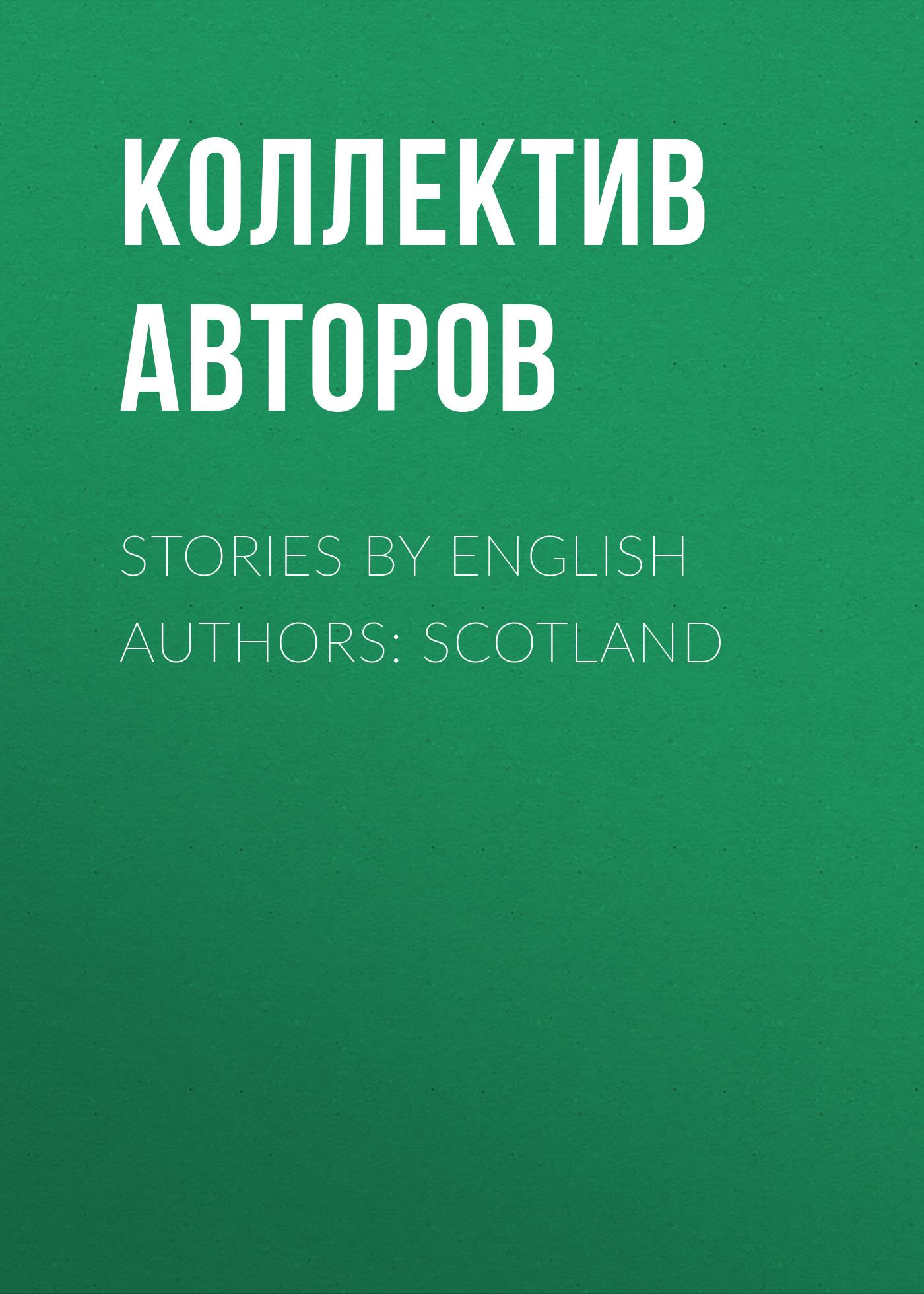 Коллектив авторов Stories by English Authors: Scotland коллектив авторов english love stories