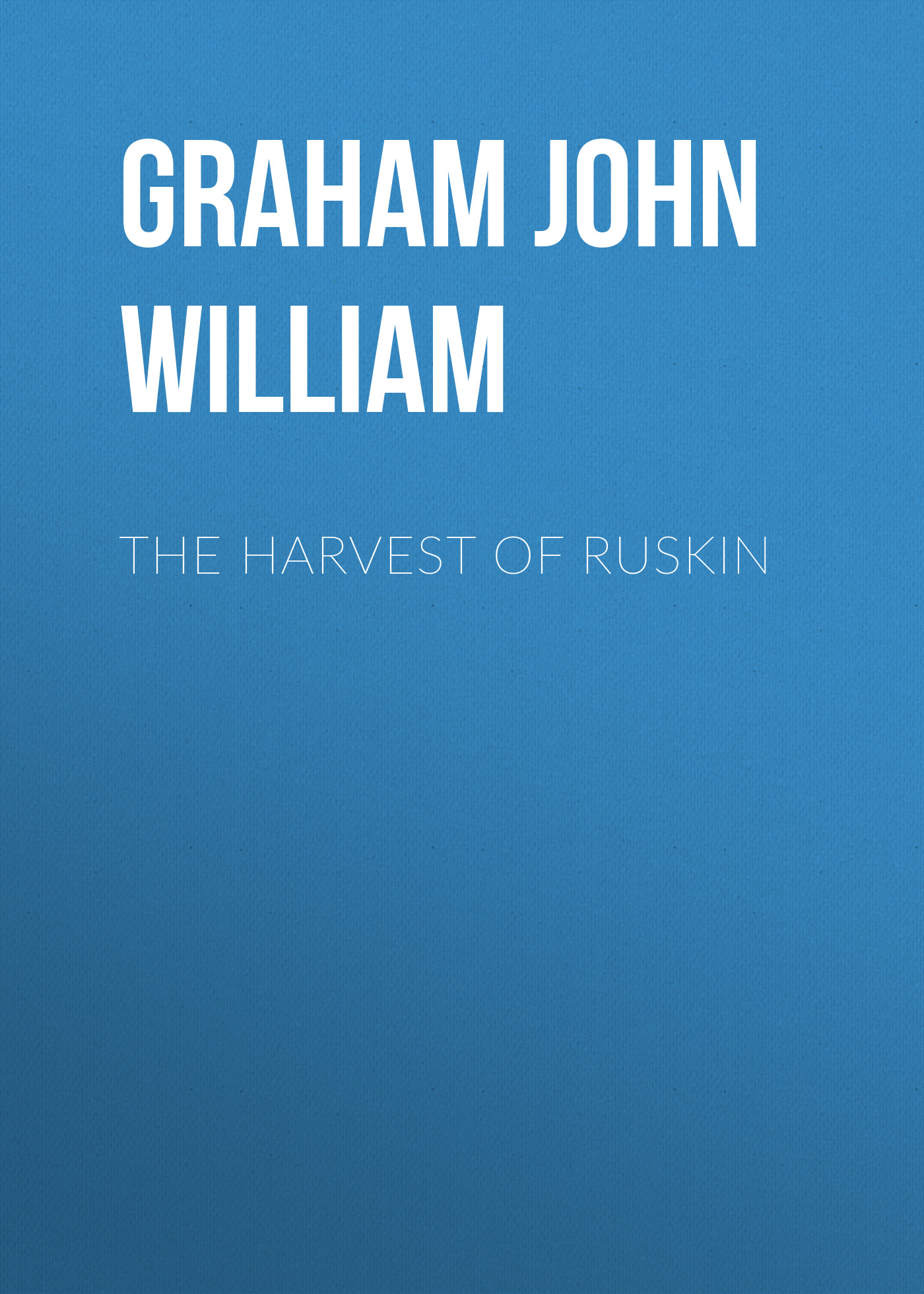 Graham John William The Harvest of Ruskin ruskin john the poetry of architecture