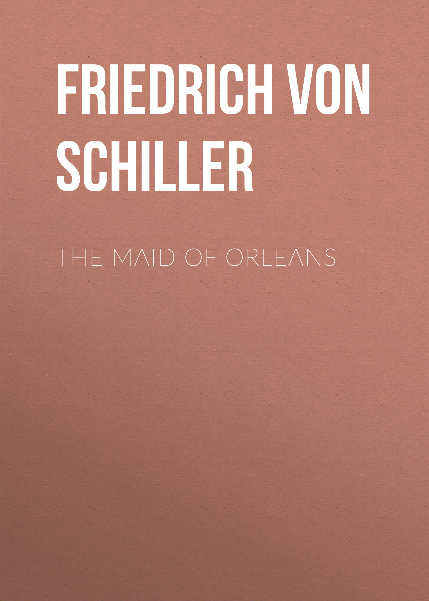 Friedrich von Schiller The Maid of Orleans