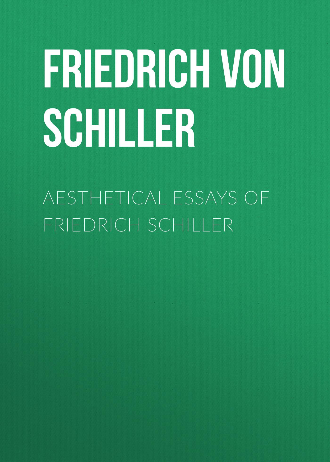 Friedrich von Schiller Aesthetical Essays of Friedrich Schiller friedrich von schiller gedichte