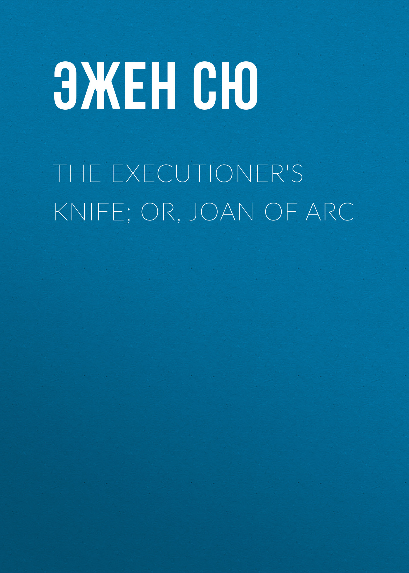 Эжен Сю The Executioner's Knife; Or, Joan of Arc марк твен personal recollections of joan of arc volume 1