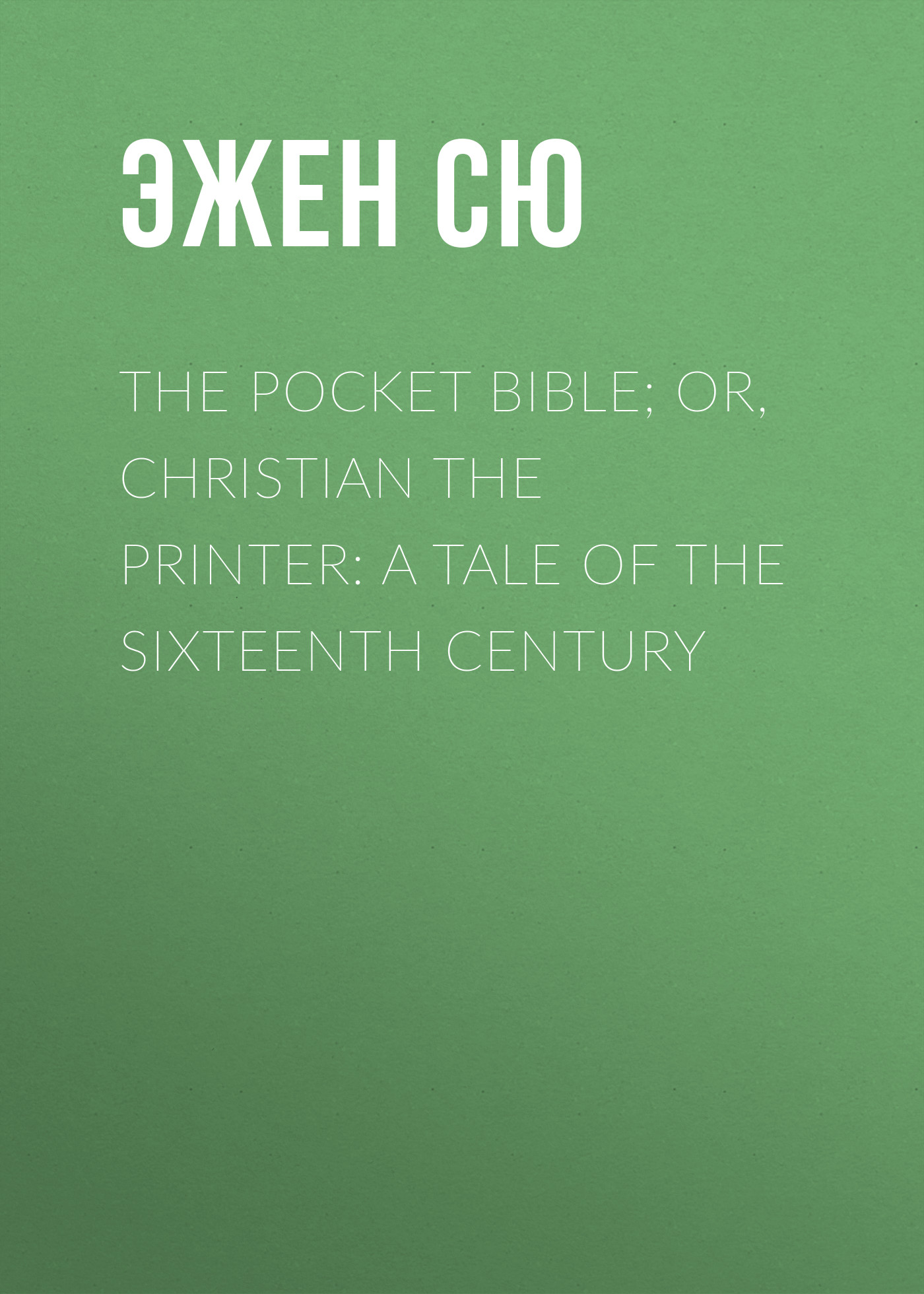 Эжен Сю The Pocket Bible; or, Christian the Printer: A Tale of the Sixteenth Century вальтер скотт redgauntlet a tale of the eighteenth century