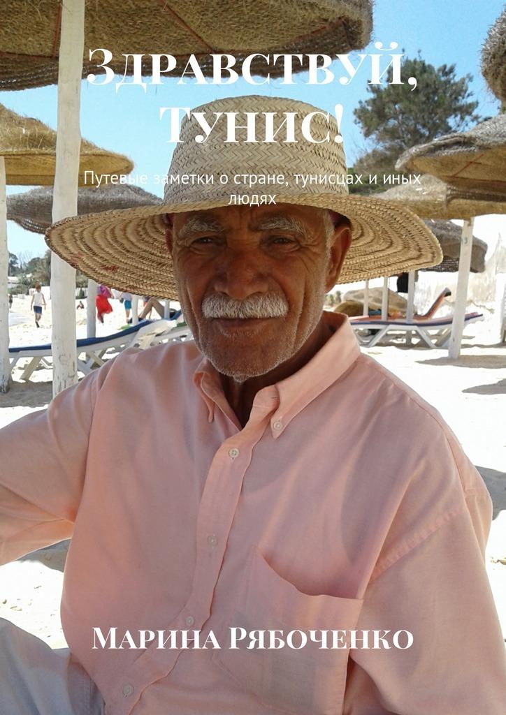 Марина Рябоченко Здравствуй, Тунис! Путевые заметки остране, тунисцах ииных людях марина рябоченко здравствуй тунис путевые заметки остране тунисцах ииных людях isbn 9785448562631