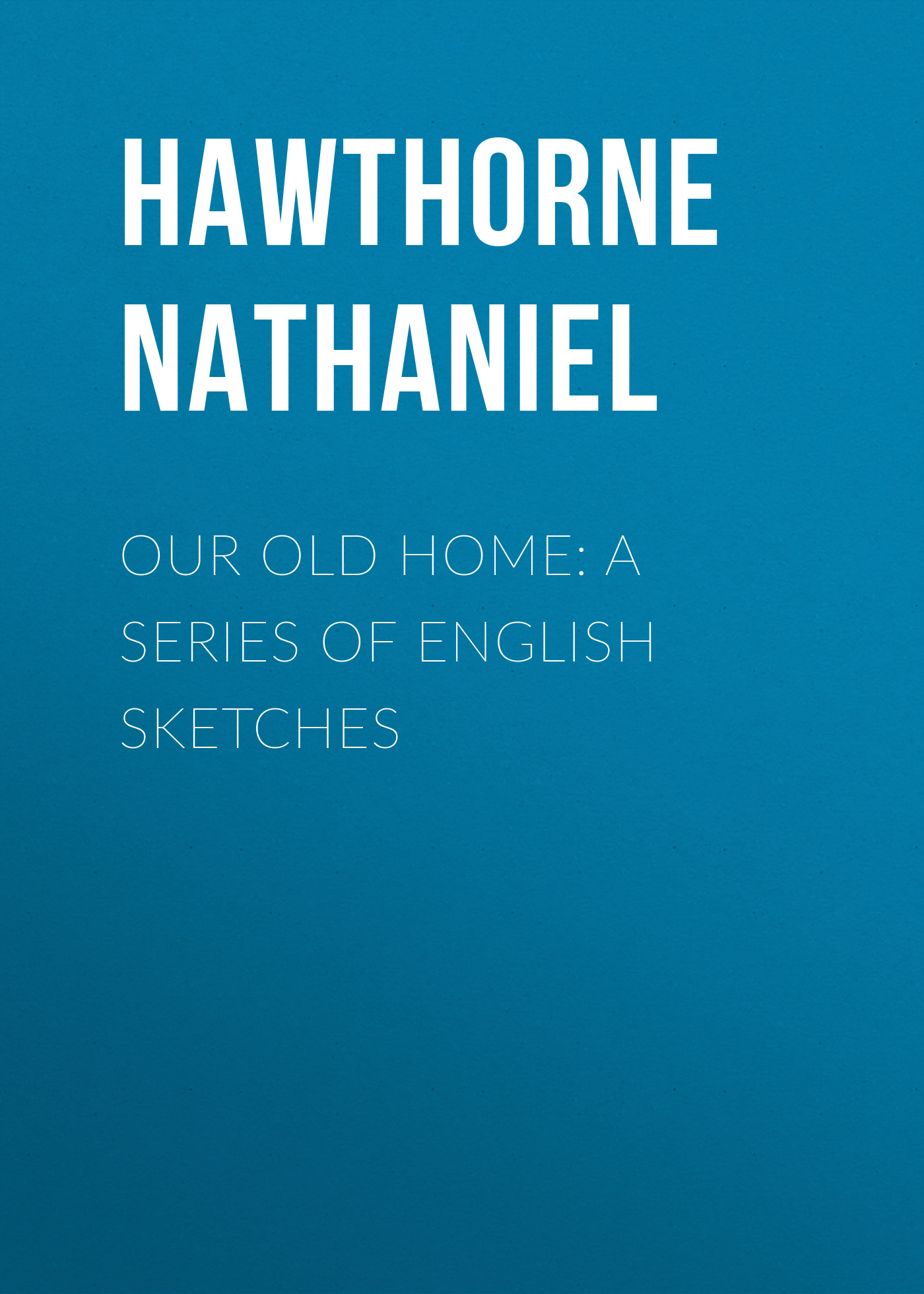 Hawthorne Nathaniel Our Old Home: A Series of English Sketches hawthorne nathaniel old news