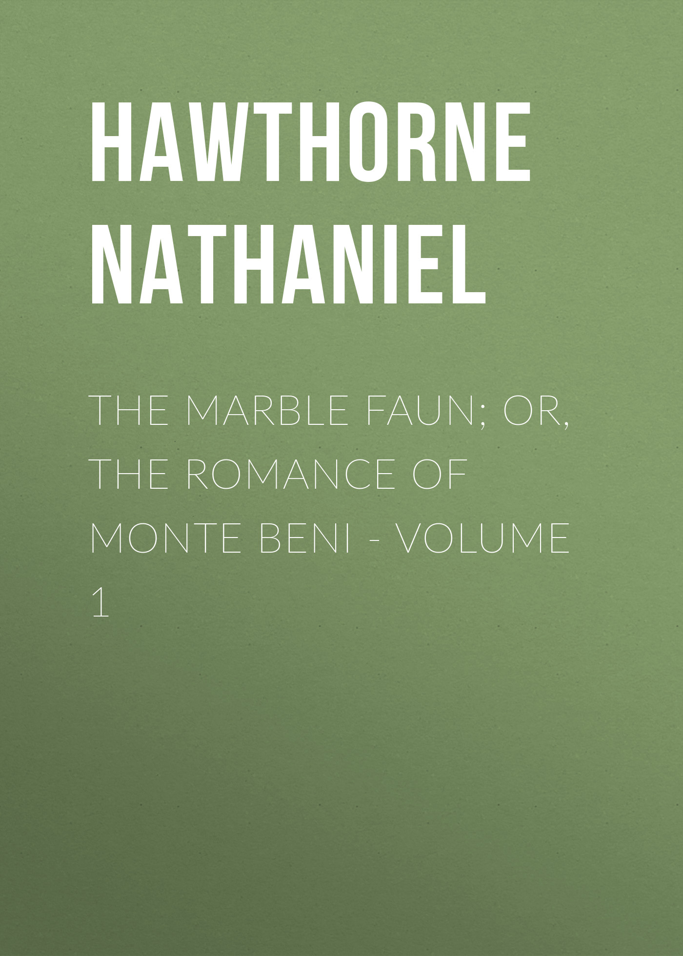 Hawthorne Nathaniel The Marble Faun; Or, The Romance of Monte Beni - Volume 1 the marble faun