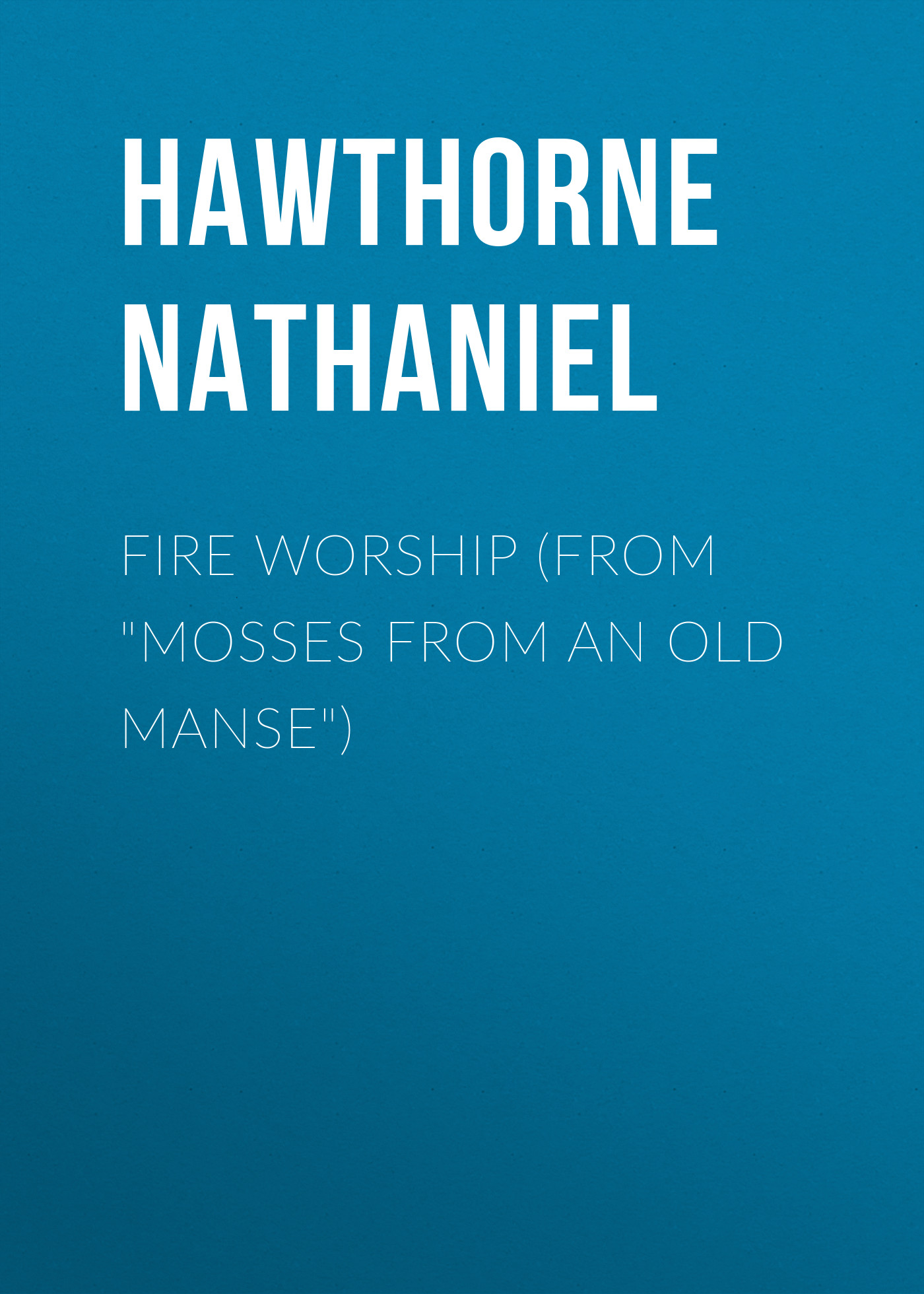 Hawthorne Nathaniel Fire Worship (From Mosses from an Old Manse) hawthorne n mosses from an old manse the blithedale romance