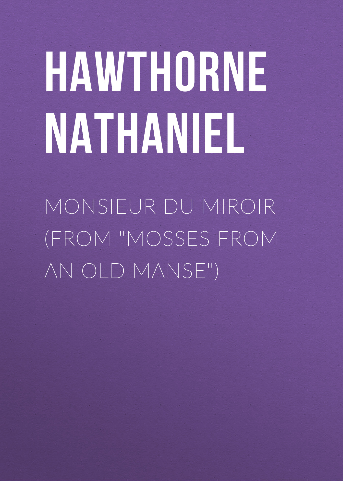 Hawthorne Nathaniel Monsieur du Miroir (From Mosses from an Old Manse) hawthorne n mosses from an old manse the blithedale romance