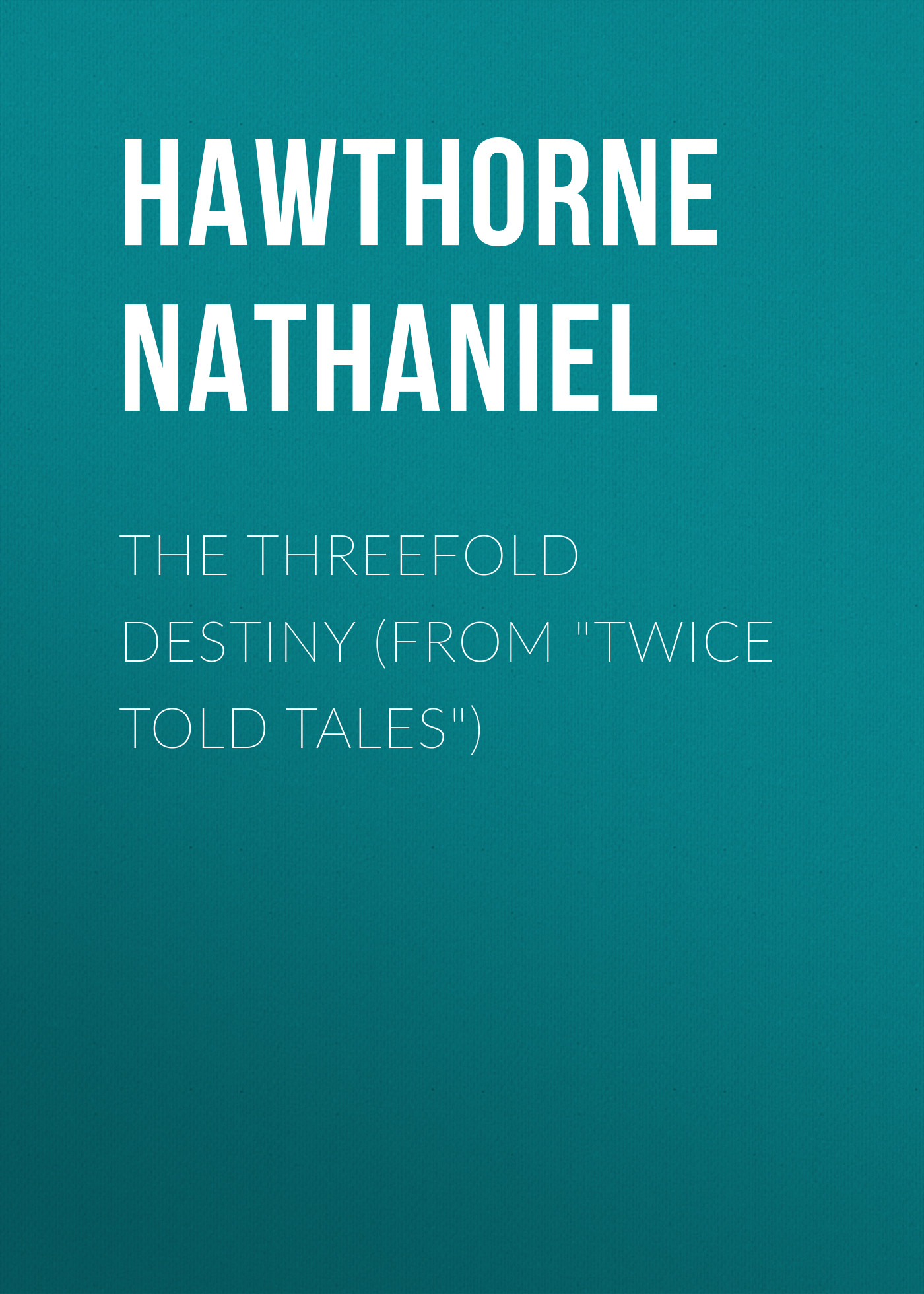 Натаниель Готорн The Threefold Destiny (From Twice Told Tales)