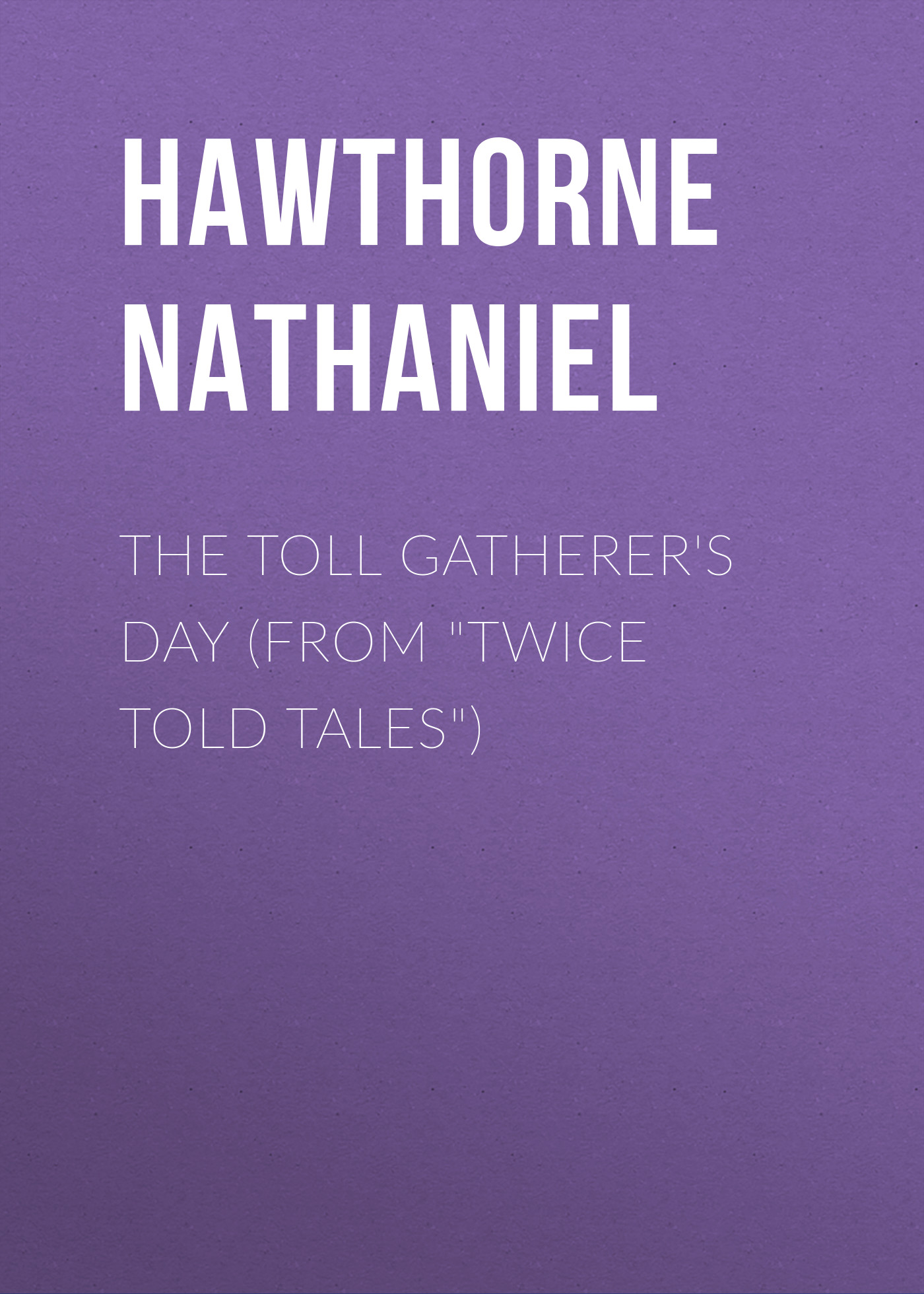 Hawthorne Nathaniel The Toll Gatherer's Day (From Twice Told Tales) hawthorne nathaniel the threefold destiny from twice told tales