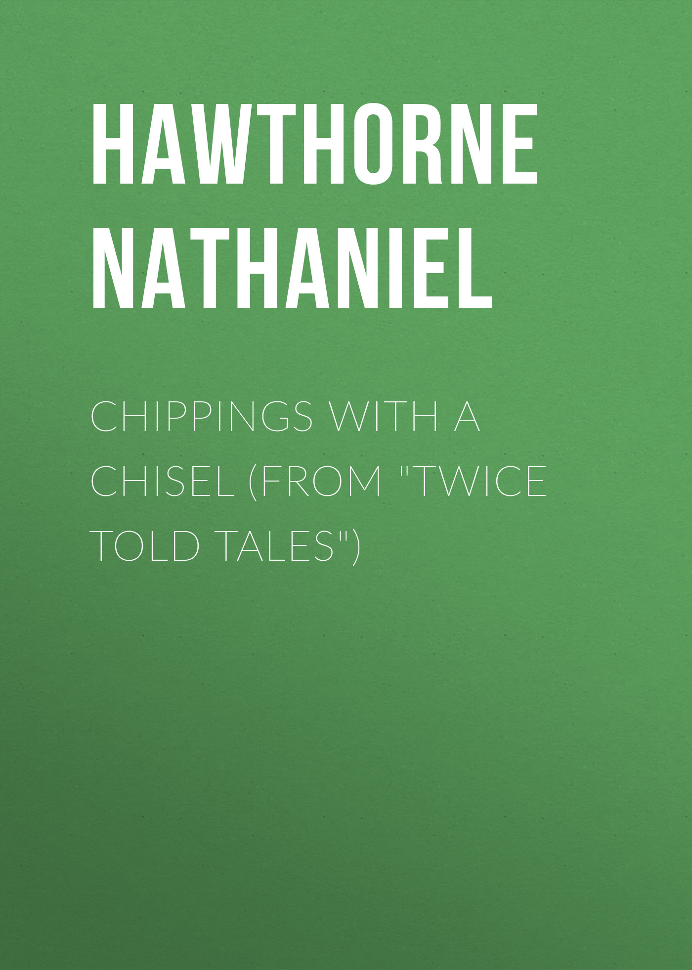 Hawthorne Nathaniel Chippings with a Chisel (From Twice Told Tales) hawthorne n twice told tales isbn 9785521070510