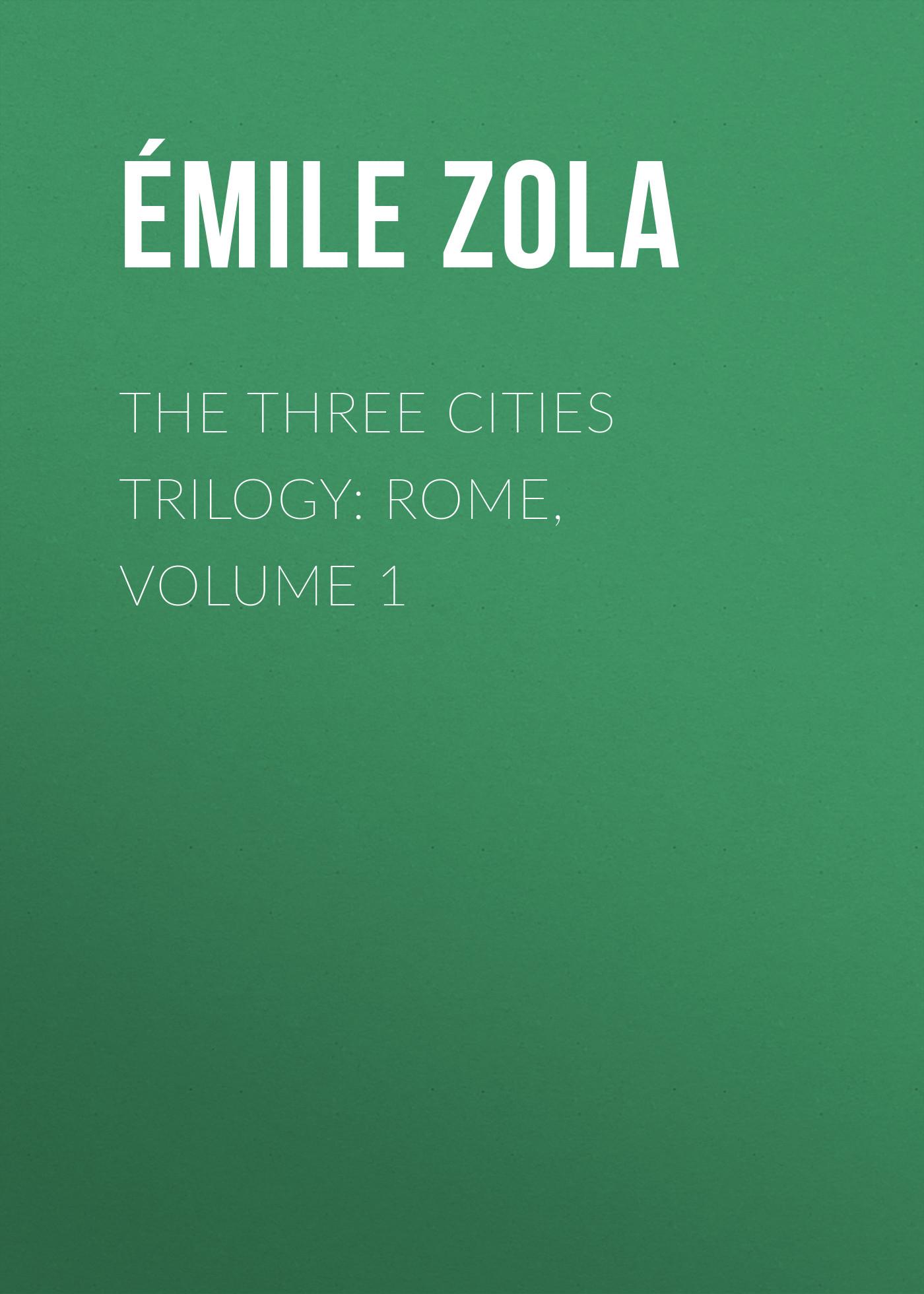 Эмиль Золя The Three Cities Trilogy: Rome, Volume 1 эмиль золя the three cities trilogy rome volume 5