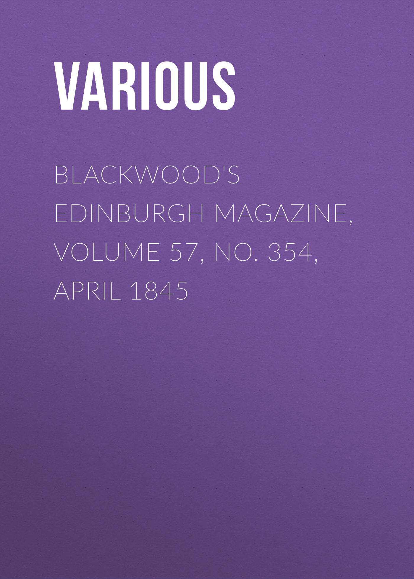 Various Blackwood's Edinburgh Magazine, Volume 57, No. 354, April 1845 various blackwood s edinburgh magazine volume 67 no 411 january 1850