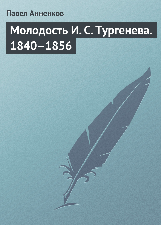 Павел Анненков Молодость И. С. Тургенева. 1840–1856 п в анненков литературные воспоминания