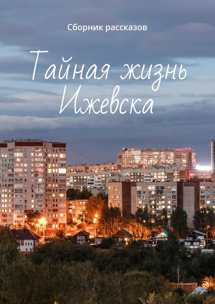 Амир Ильдарович Закиров Тайная жизнь Ижевска. Сборник рассказов