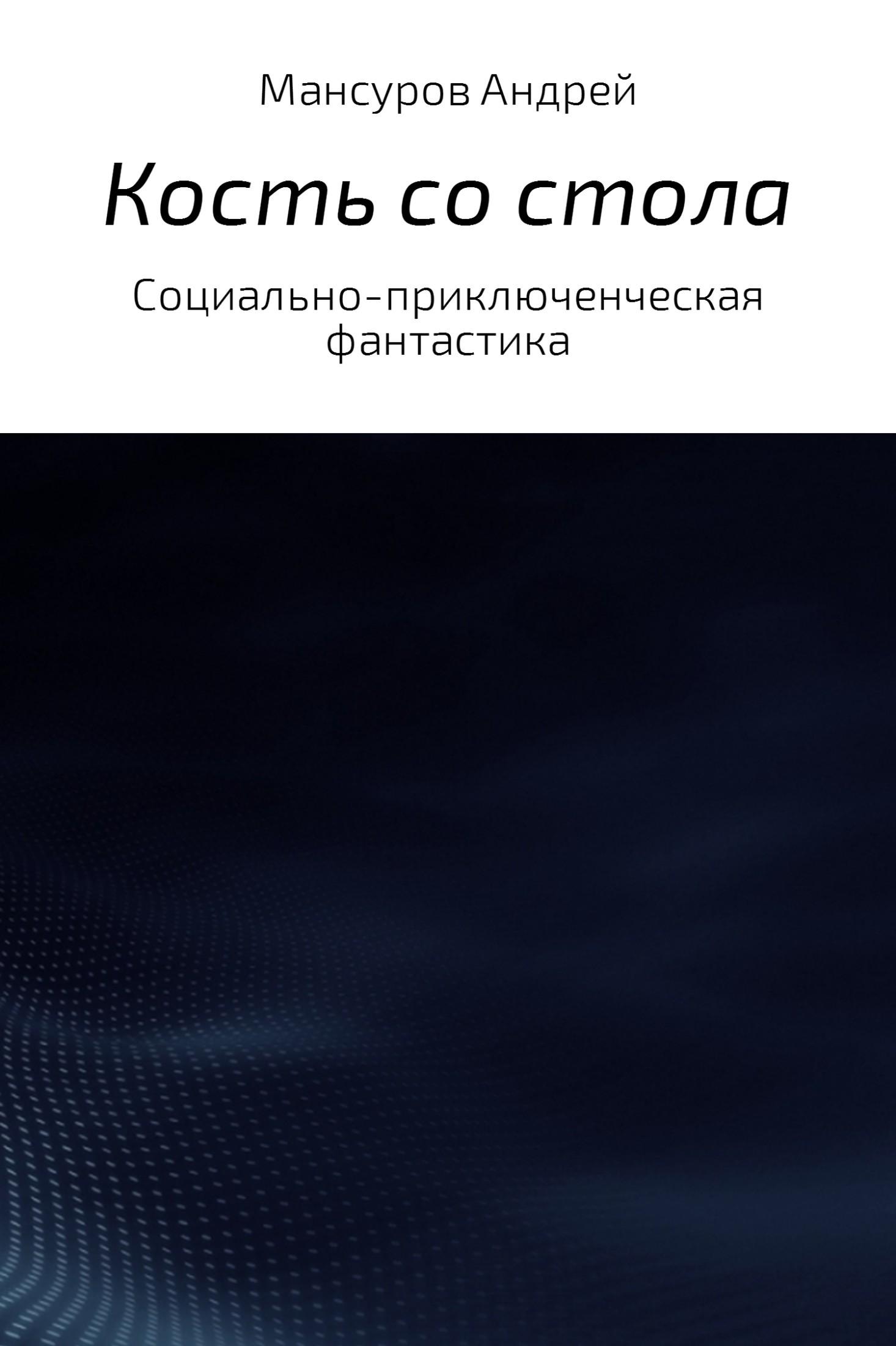 Андрей Арсланович Мансуров Кость со стола андрей арсланович мансуров запрещённая фантастика – 3