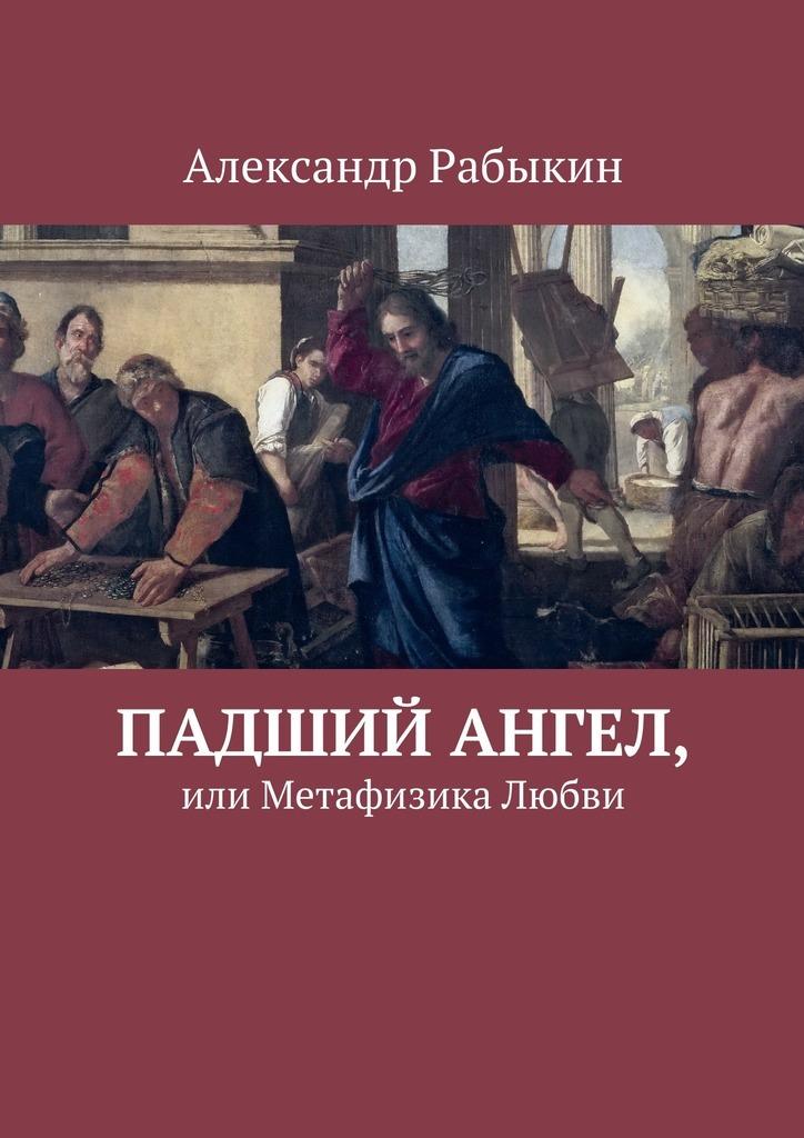 Александр Рабыкин Падший Ангел, или Метафизика Любви сборник статей метафизика век xxi альманах выпуск 4 метафизика и математика