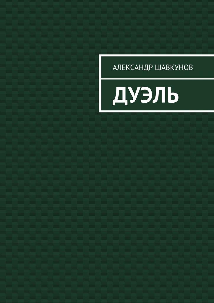 Александр Георгиевич Шавкунов Дуэль александр георгиевич бородавкин за краем света