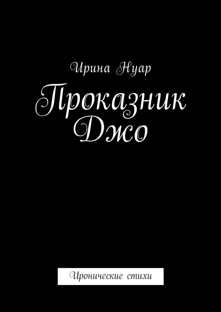 Ирина Нуар Проказник Джо. Иронические стихи муравьёва ирина лазаревна ты мой ненаглядный