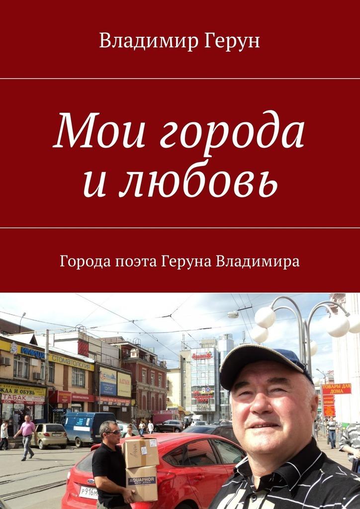Владимир Герун Мои города илюбовь. Города поэта Геруна Владимира цена и фото