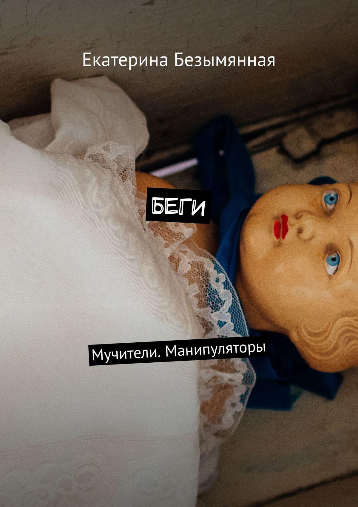 Екатерина Сергеевна Безымянная Беги. Мучители. Манипуляторы манипуляторы