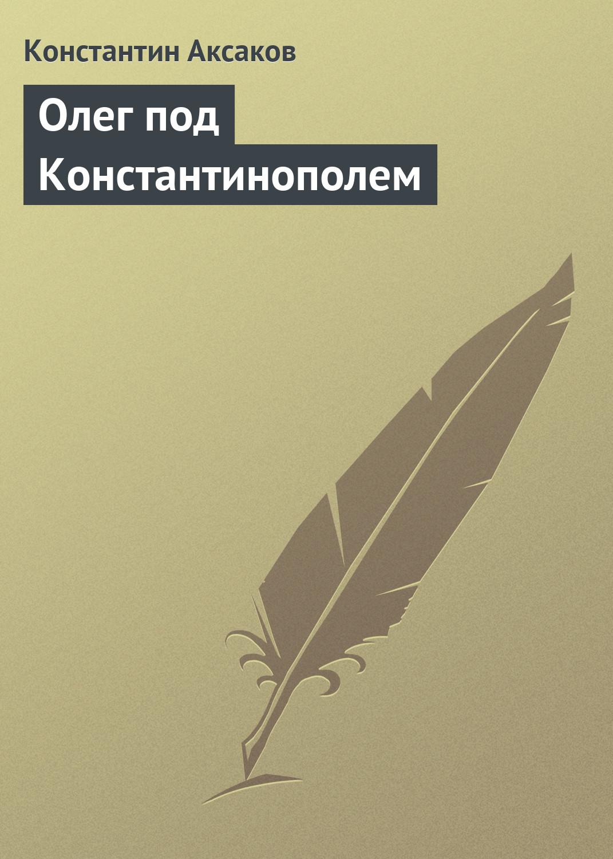 Константин Сергеевич Аксаков Олег под Константинополем олег кравченко под звездопадами