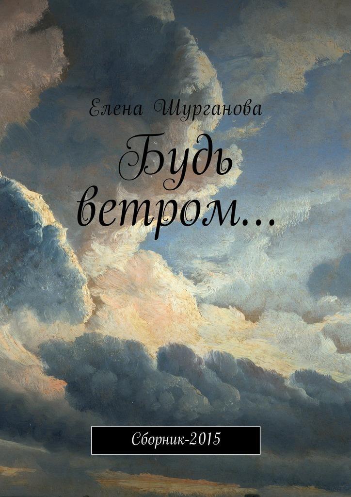 Елена Шурганова Будь ветром… Сборник-2015 2015 2015 2014