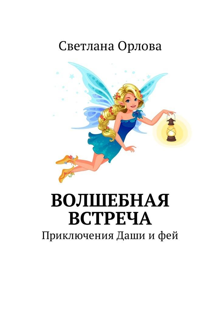 Светлана Павловна Орлова Волшебная встреча. Приключения Даши и фей светлана павловна орлова волшебная встреча приключения даши и фей