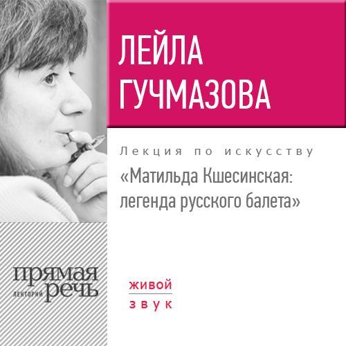 купить Лейла Гучмазова Лекция «Матильда Кшесинская. Легенда русского балета» по цене 194 рублей