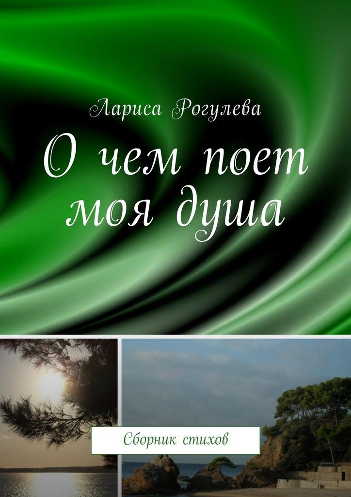 Лариса Рогулева Очем поет моядуша. Сборник стихов айрат гафиятуллин о чем не молчит душа