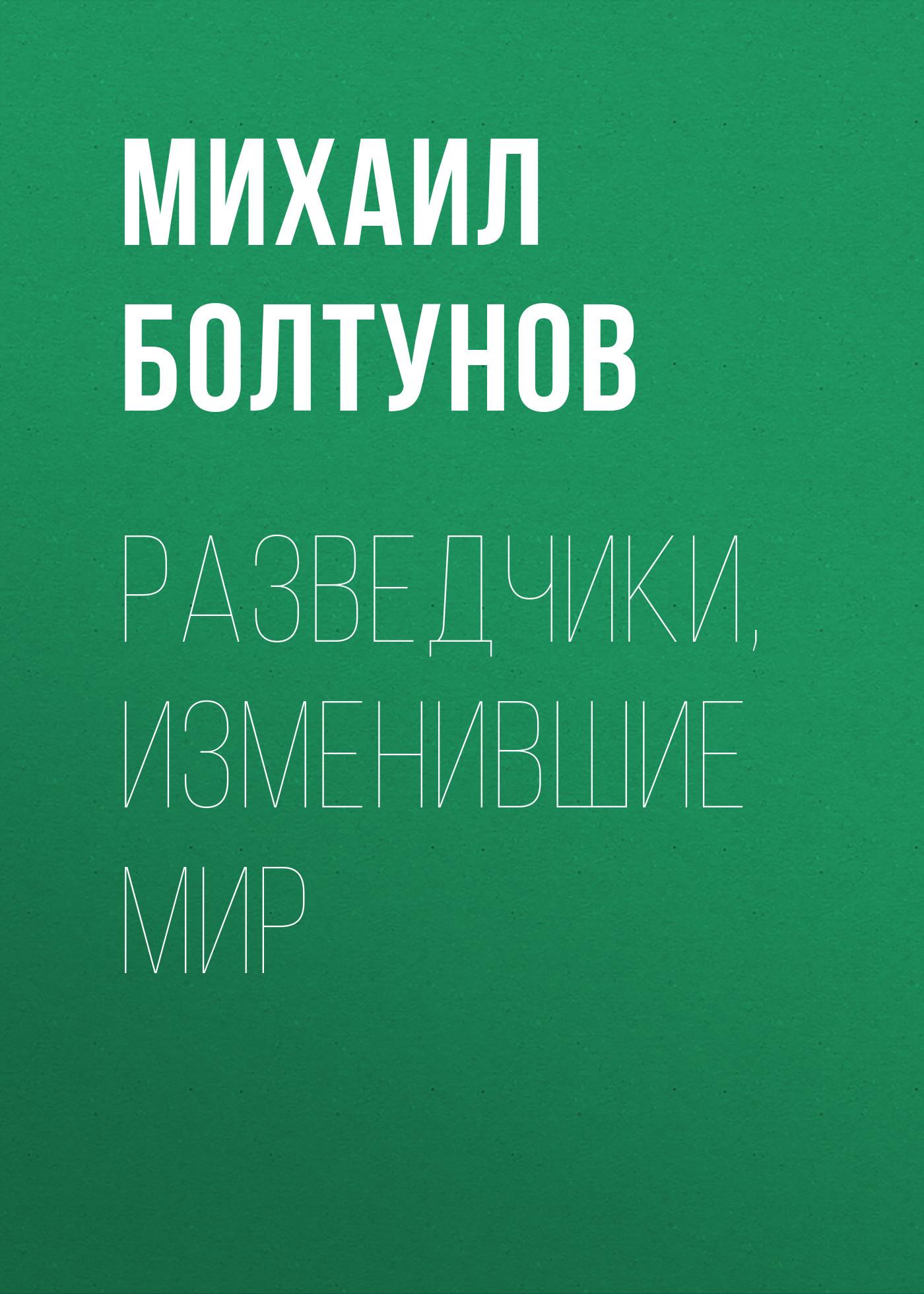 Михаил Болтунов Разведчики, изменившие мир болтунов михаил ефимович спецагент гру
