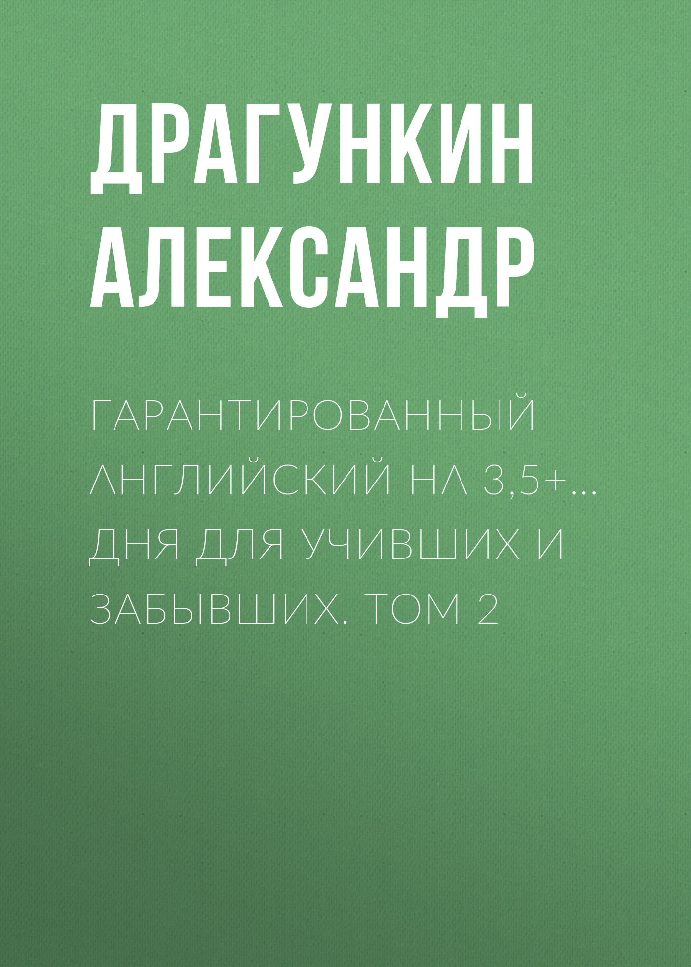Александр Драгункин Гарантированный английский на 3,5+… дня для учивших и забывших. Том 2 английский за 42 дня