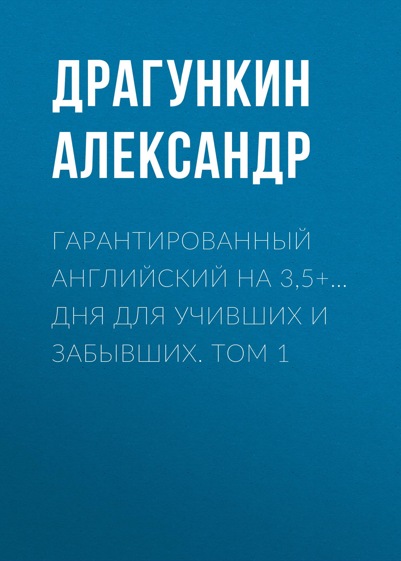 Александр Драгункин Гарантированный английский на 3,5+… дня для учивших и забывших. Том 1 английский за 42 дня